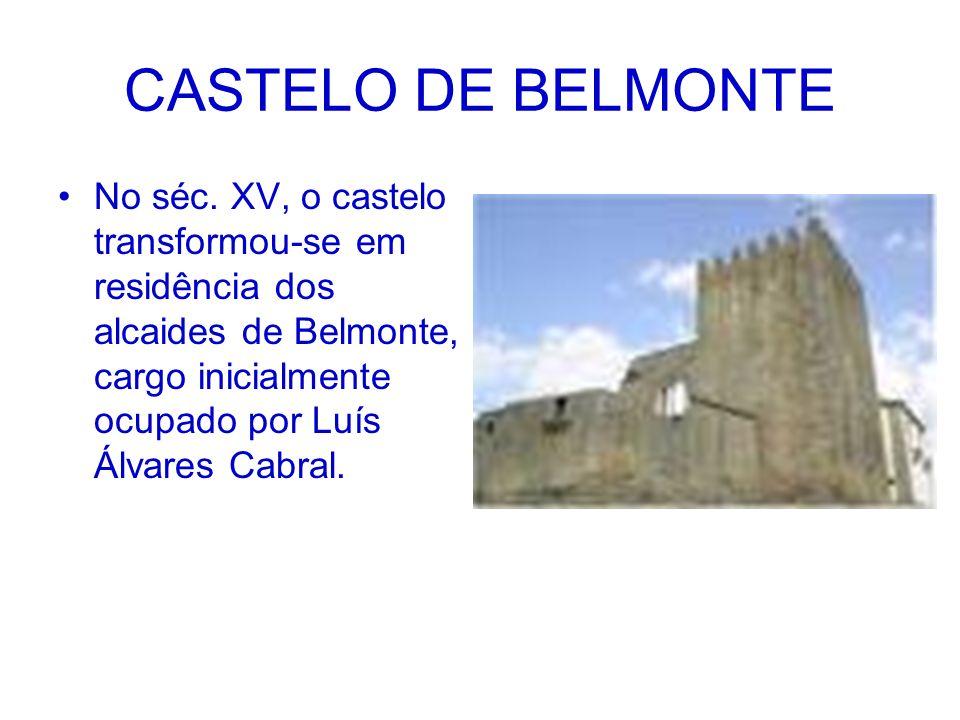 CASTELO DE BELMONTE No séc. XV, o castelo transformou-se em residência dos alcaides de Belmonte, cargo inicialmente ocupado por Luís Álvares Cabral.