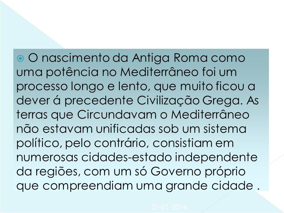 21-01-2014 O nascimento da Antiga Roma como uma potência no Mediterrâneo foi um processo longo e lento, que muito ficou a dever á precedente Civilização Grega.