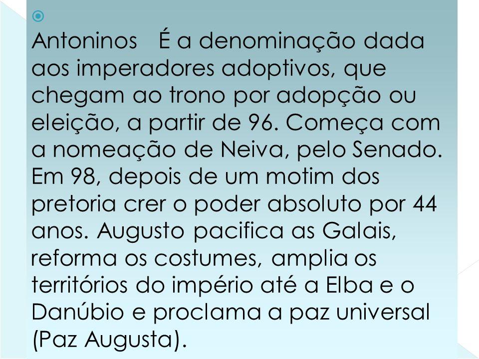 21-01-2014 Antoninos É a denominação dada aos imperadores adoptivos, que chegam ao trono por adopção ou eleição, a partir de 96.