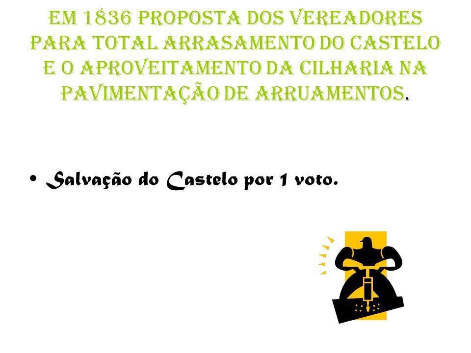 Em 1836 proposta dos vereadores para total arrasamento do castelo e o aproveitamento da cilharia na pavimentação de arruamentos.