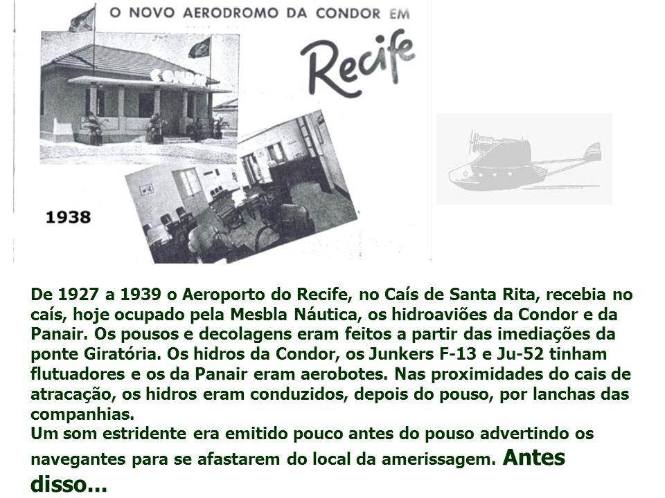 De 1927 a 1939 o Aeroporto do Recife, no Caís de Santa Rita, recebia no caís, hoje ocupado pela Mesbla Náutica, os hidroaviões da Condor e da Panair.