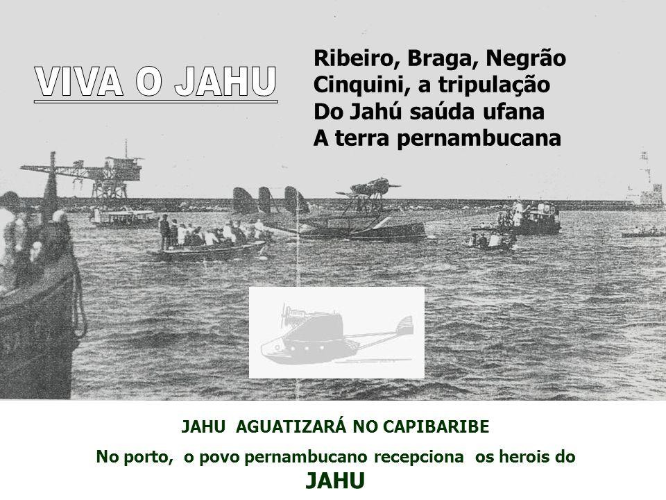 JAHU AGUATIZARÁ NO CAPIBARIBE No porto, o povo pernambucano recepciona os herois do JAHU Ribeiro, Braga, Negrão Cinquini, a tripulação Do Jahú saúda ufana A terra pernambucana