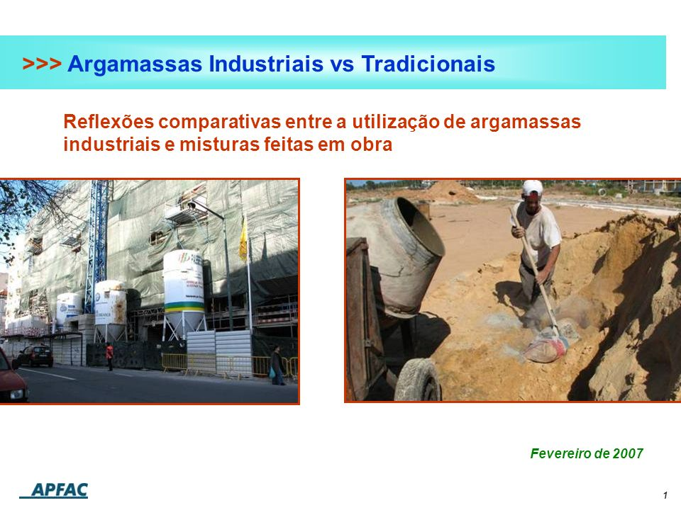 1 >>> Argamassas Industriais vs Tradicionais Reflexões comparativas entre a utilização de argamassas industriais e misturas feitas em obra Fevereiro d