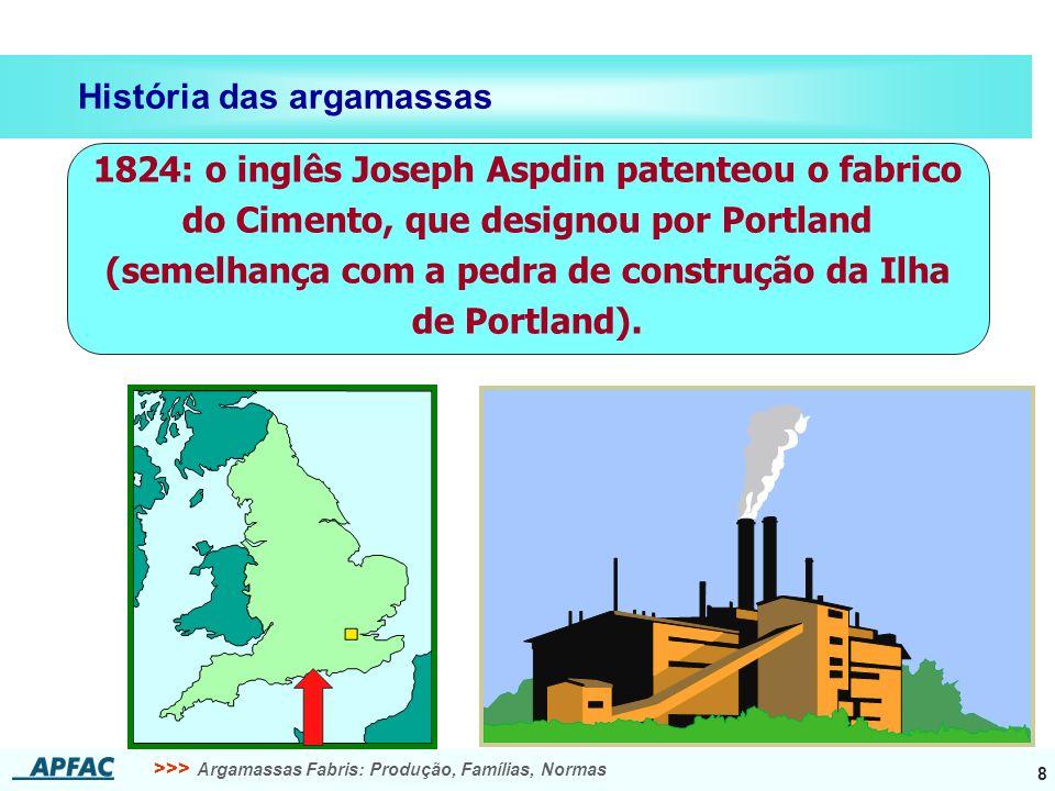 >>> Argamassas Fabris: Produção, Famílias, Normas 8 História das argamassas 1824: o inglês Joseph Aspdin patenteou o fabrico do Cimento, que designou