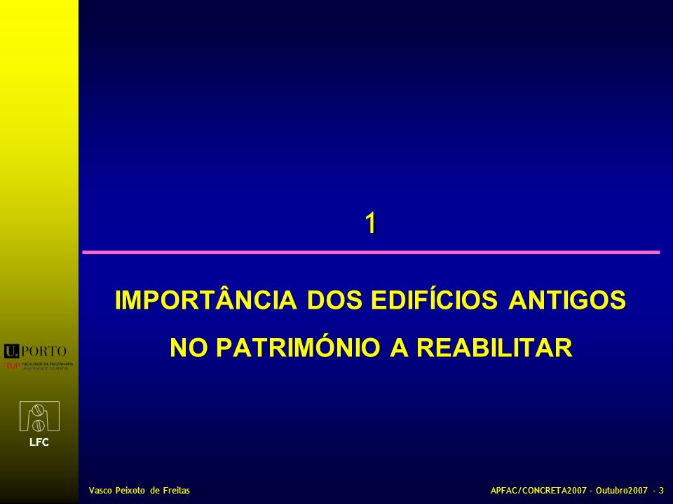 LFC Vasco Peixoto de FreitasAPFAC/CONCRETA2007 – Outubro2007 - 3 1 1 IMPORTÂNCIA DOS EDIFÍCIOS ANTIGOS NO PATRIMÓNIO A REABILITAR IMPORTÂNCIA DOS EDIF