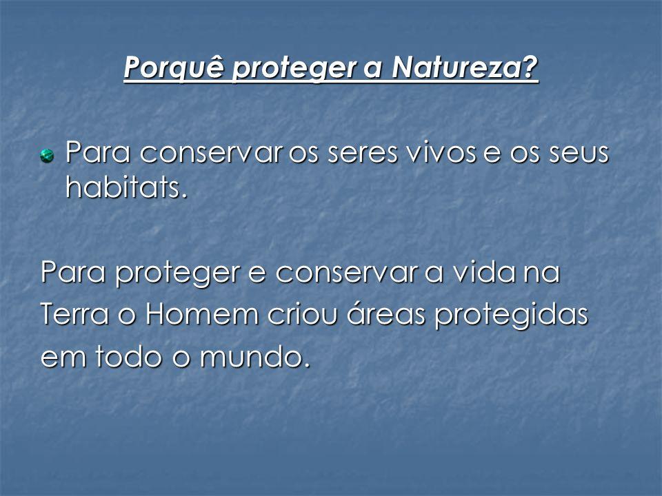 Porquê proteger a Natureza? Para conservar os seres vivos e os seus habitats. Para proteger e conservar a vida na Terra o Homem criou áreas protegidas