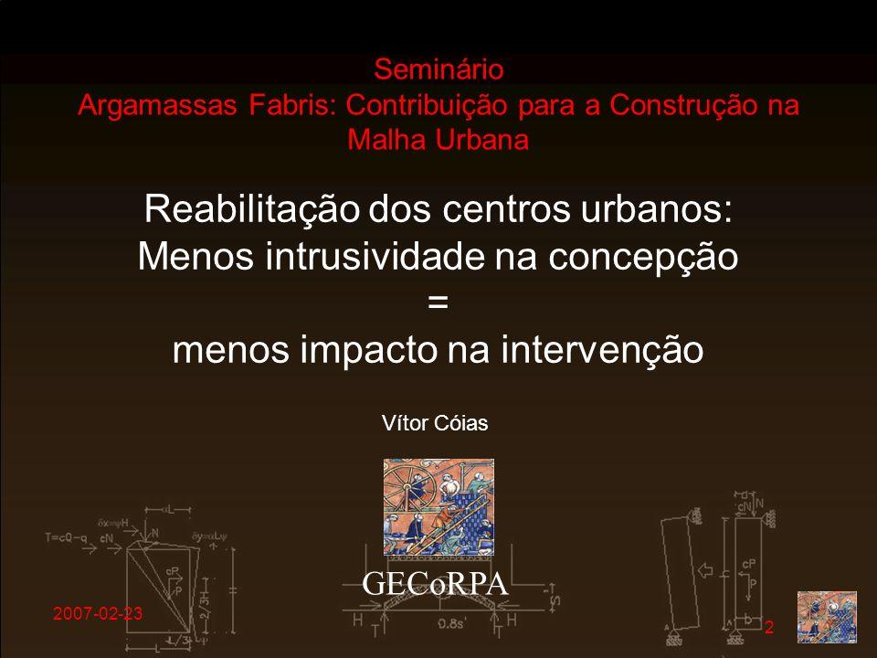 2007-02-23 2 GECoRPA Vítor Cóias Reabilitação dos centros urbanos: Menos intrusividade na concepção = menos impacto na intervenção Seminário Argamassa
