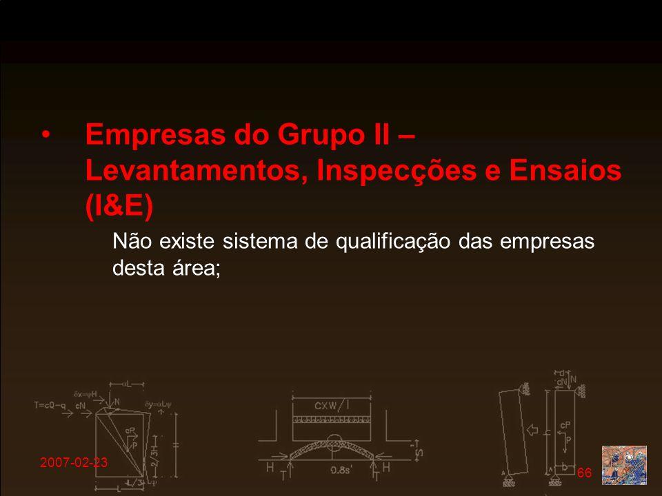 2007-02-23 66 Empresas do Grupo II – Levantamentos, Inspecções e Ensaios (I&E) Não existe sistema de qualificação das empresas desta área;