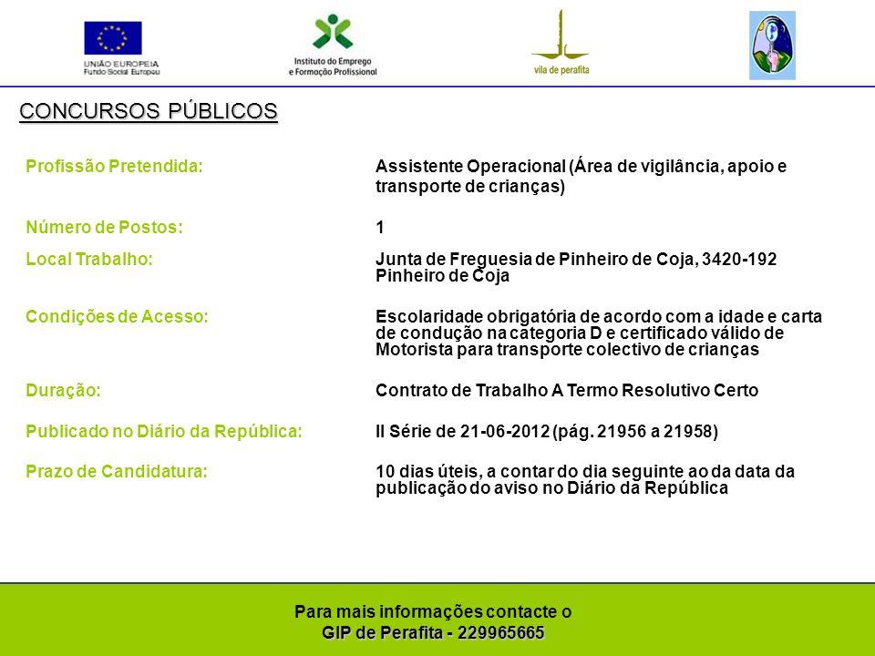 GIP de Perafita - 229965665 Para mais informações contacte o GIP de Perafita - 229965665 CONCURSOS PÚBLICOS Profissão Pretendida: Assistente Operacional Número de Postos: 2 Local Trabalho: Junta de Freguesia de Pinheiro de Coja, 3420-192 Pinheiro de Coja Condições de Acesso:Escolaridade obrigatória de acordo com a idade Duração: Contrato de Trabalho a Termo Resolutivo Certo Publicado no Diário da República:II Série de 21-06-2012 (pág.