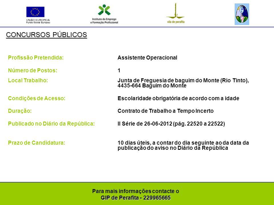 GIP de Perafita - 229965665 Para mais informações contacte o GIP de Perafita - 229965665 CONCURSOS PÚBLICOS Profissão Pretendida: Assistente Operacional ( Coveiro) Número de Postos: 1 Local Trabalho: Junta de Freguesia de baguim do Monte (Rio Tinto), 4435-664 Baguim do Monte Condições de Acesso:Escolaridade obrigatória de acordo com a idade Duração: Contrato de Trabalho a Tempo Incerto Publicado no Diário da República:II Série de 26-06-2012 (pág.