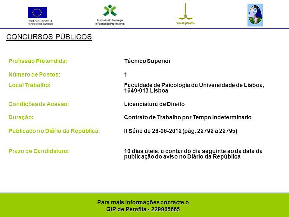 GIP de Perafita - 229965665 Para mais informações contacte o GIP de Perafita - 229965665 CONCURSOS PÚBLICOS Profissão Pretendida: Técnico Superior Número de Postos: 1 Local Trabalho: Faculdade de Psicologia da Universidade de Lisboa, 1649-013 Lisboa Condições de Acesso:Licenciatura em Economia, Gestão, Contabilidade ou área afim nos termos da alínea c) do nº 1 do artigo 44º da Lei nº 12-A/2008 Duração: Contrato de Trabalho por Tempo Indeterminado Publicado no Diário da República:II Série de 28-06-2012 (pág.