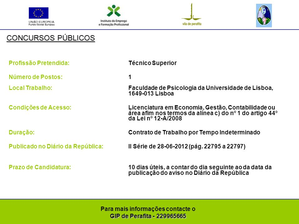 GIP de Perafita - 229965665 Para mais informações contacte o GIP de Perafita - 229965665 CONCURSOS PÚBLICOS Profissão Pretendida: Assistentes Operacionais ( Auxiliares de Ação Educativa) Número de Postos: 10 Local Trabalho: Condições de Acesso:Escolaridade obrigatória de acordo com a idade Duração: Contrato de Trabalho a Termo Resolutivo Certo Publicado no Diário da República:II Série de 28-06-2012 (pág.