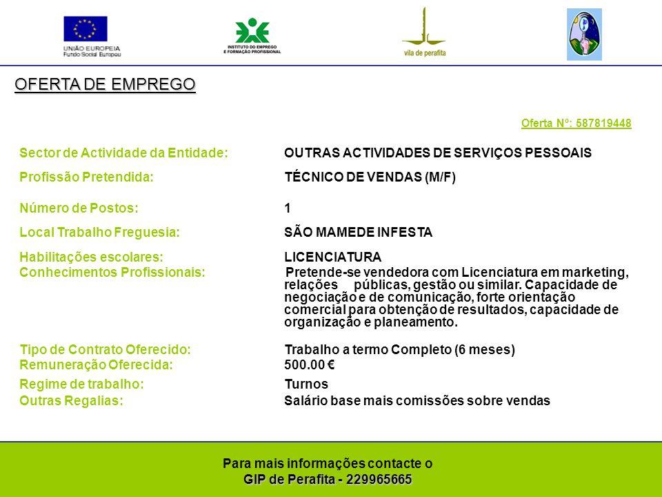 GIP de Perafita - 229965665 Para mais informações contacte o GIP de Perafita - 229965665 OFERTA DE EMPREGO Oferta Nº: 587820345 Sector de Actividade da Entidade: COMÉRCIO A RETALHO DE PEÇAS E ACESSÓRIOS PARA VEÍCULOS AUTOMÓVEIS Profissão Pretendida: OUTRA PROFISSÃO (M/F) Número de Postos: 2 Local Trabalho Freguesia: MATOSINHOS Habilitações escolares: 9º ANO Conhecimentos Profissionais: Montador de pneus com experiência profissional Tipo de Contrato Oferecido: Trabalho a termo Completo (6 meses) Remuneração Oferecida:500.00 + Subsídio de refeição: 4.00 Regime de trabalho:Diurno