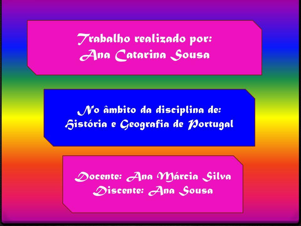 Trabalho realizado por: Ana Catarina Sousa No âmbito da disciplina de: História e Geografia de Portugal Docente: Ana Márcia Silva Discente: Ana Sousa