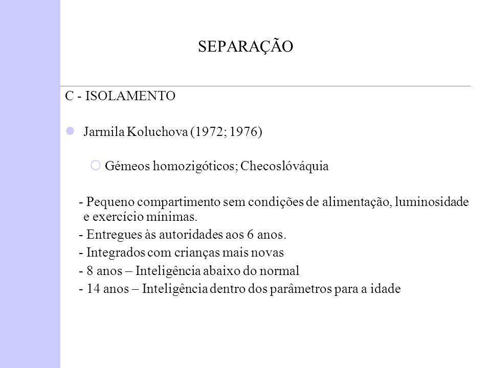 SEPARAÇÃO C - ISOLAMENTO Jarmila Koluchova (1972; 1976) Gémeos homozigóticos; Checoslóváquia - Pequeno compartimento sem condições de alimentação, lum