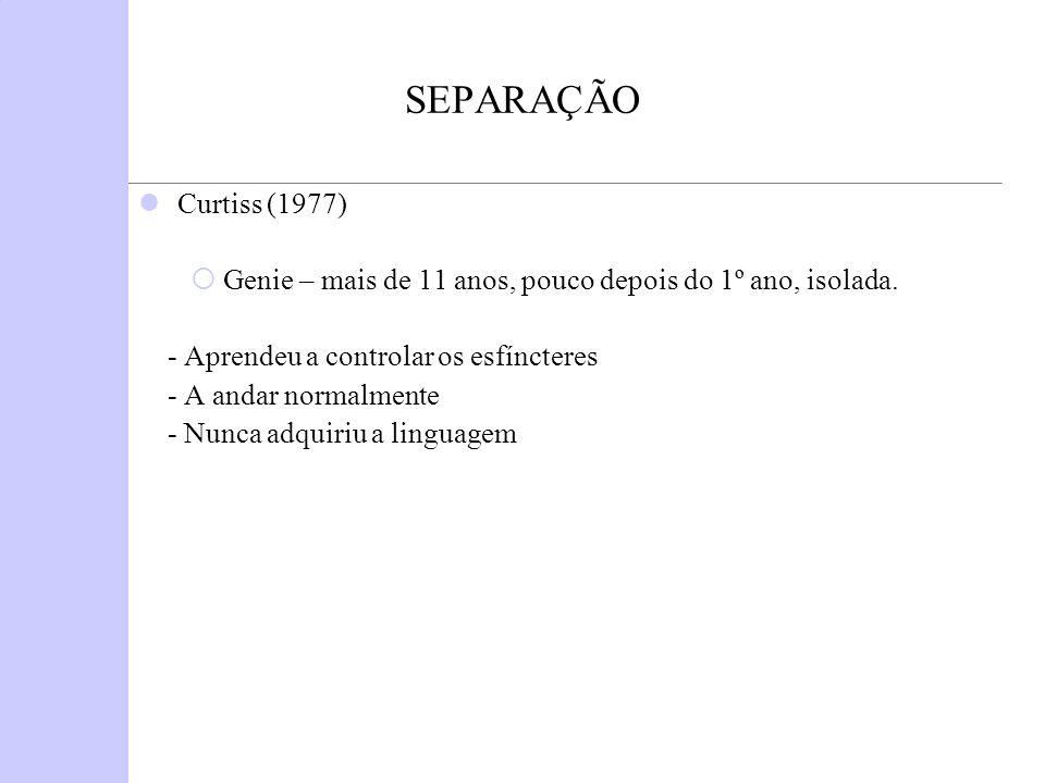SEPARAÇÃO Curtiss (1977) Genie – mais de 11 anos, pouco depois do 1º ano, isolada. - Aprendeu a controlar os esfíncteres - A andar normalmente - Nunca