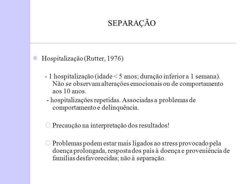 SEPARAÇÃO Hospitalização (Rutter, 1976) - 1 hospitalização (idade < 5 anos; duração inferior a 1 semana). Não se observam alterações emocionais ou de