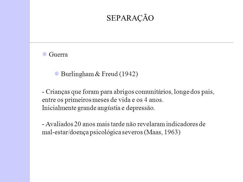 SEPARAÇÃO Guerra Burlingham & Freud (1942) - Crianças que foram para abrigos comunitários, longe dos pais, entre os primeiros meses de vida e os 4 ano
