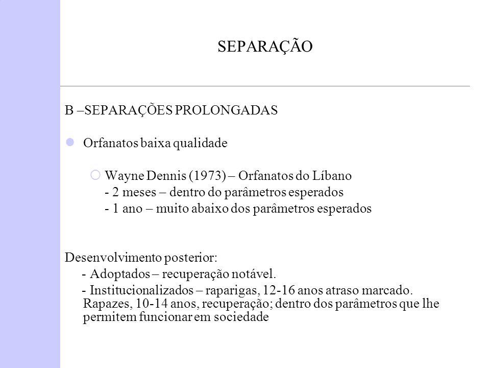 SEPARAÇÃO B –SEPARAÇÕES PROLONGADAS Orfanatos baixa qualidade Wayne Dennis (1973) – Orfanatos do Líbano - 2 meses – dentro do parâmetros esperados - 1