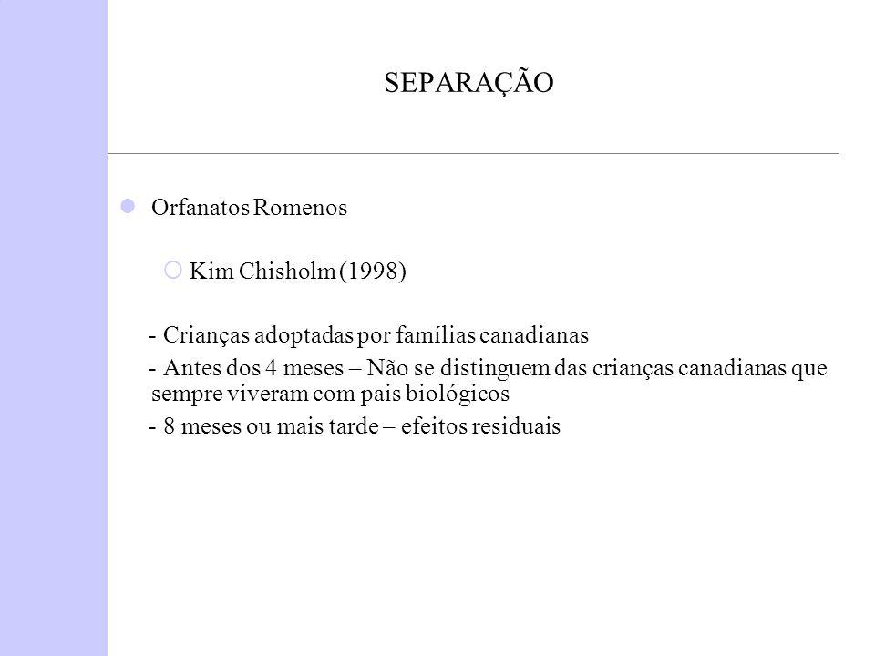 SEPARAÇÃO Orfanatos Romenos Kim Chisholm (1998) - Crianças adoptadas por famílias canadianas - Antes dos 4 meses – Não se distinguem das crianças cana