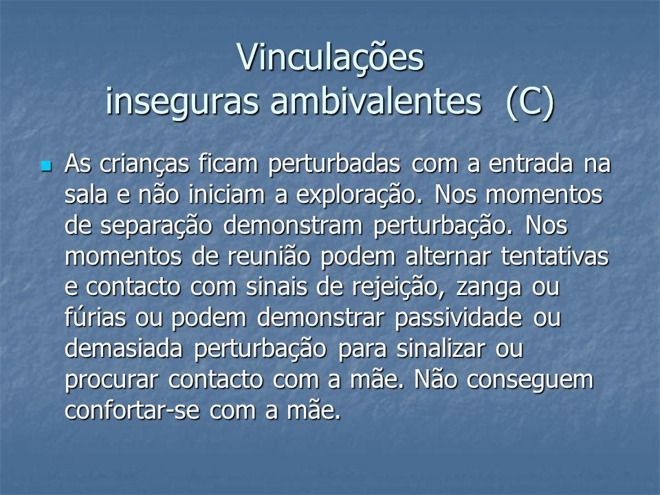 Vinculações inseguras ambivalentes (C) As crianças ficam perturbadas com a entrada na sala e não iniciam a exploração.