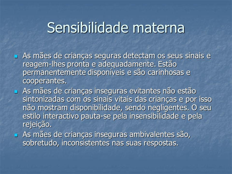 Sensibilidade materna As mães de crianças seguras detectam os seus sinais e reagem-lhes pronta e adequadamente. Estão permanentemente disponíveis e sã