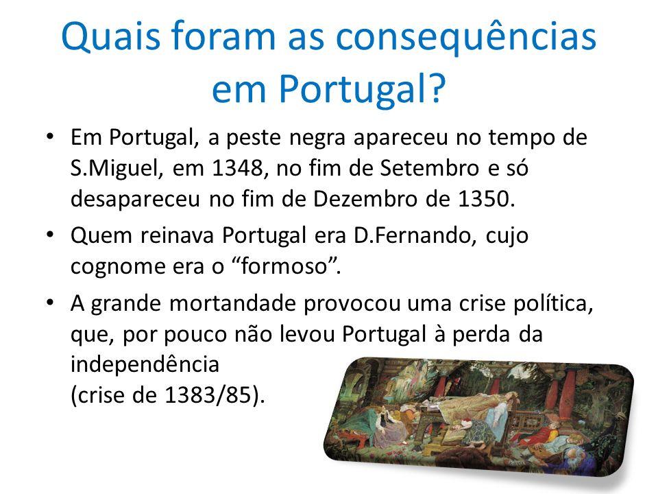 Quais foram as consequências em Portugal? Em Portugal, a peste negra apareceu no tempo de S.Miguel, em 1348, no fim de Setembro e só desapareceu no fi