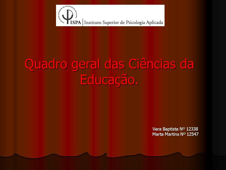 Quadro geral das Ciências da Educação. Vera Baptista Nº 12338 Marta Martins Nº 12547