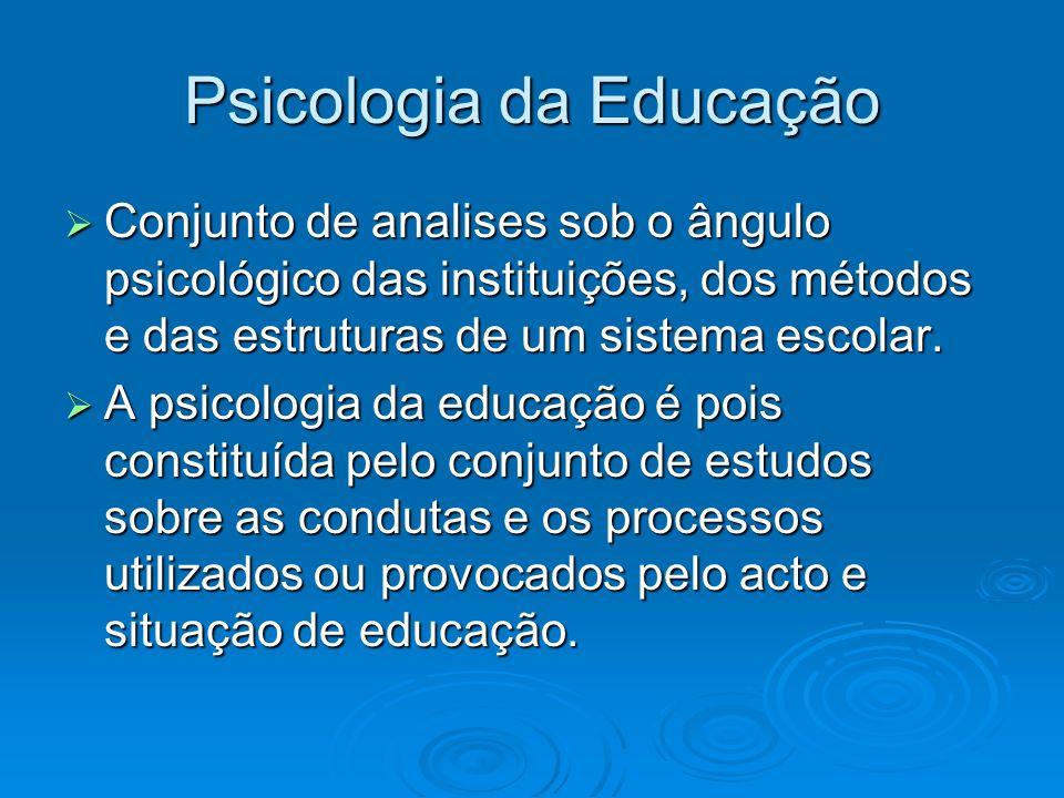 Psicologia da Educação Conjunto de analises sob o ângulo psicológico das instituições, dos métodos e das estruturas de um sistema escolar. Conjunto de