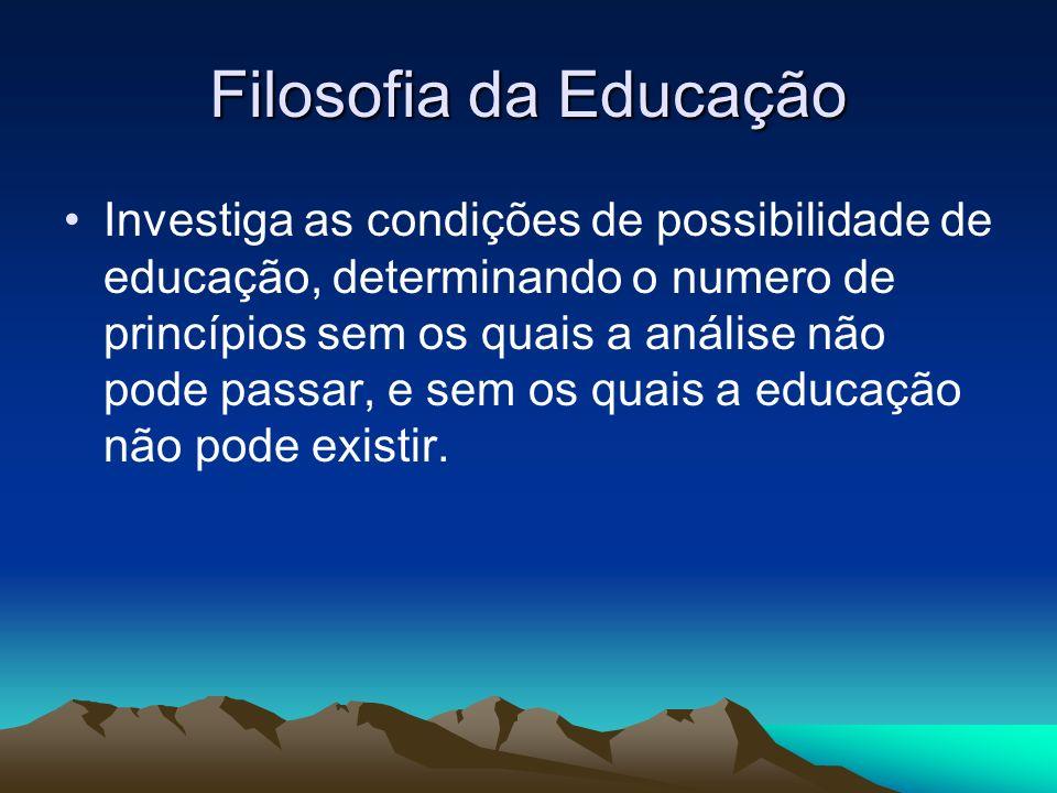 Filosofia da Educação Investiga as condições de possibilidade de educação, determinando o numero de princípios sem os quais a análise não pode passar, e sem os quais a educação não pode existir.