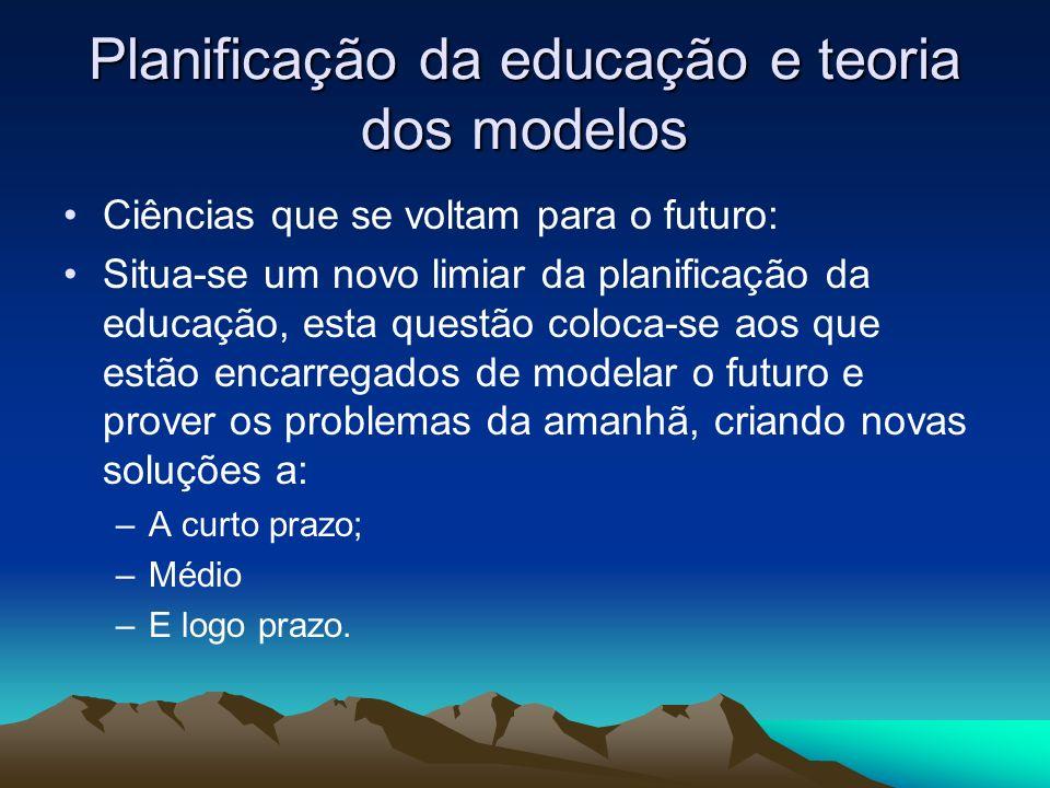 Planificação da educação e teoria dos modelos Ciências que se voltam para o futuro: Situa-se um novo limiar da planificação da educação, esta questão coloca-se aos que estão encarregados de modelar o futuro e prover os problemas da amanhã, criando novas soluções a: –A curto prazo; –Médio –E logo prazo.