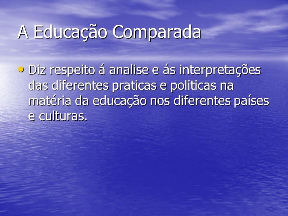 A Educação Comparada Diz respeito á analise e ás interpretações das diferentes praticas e politicas na matéria da educação nos diferentes países e culturas.