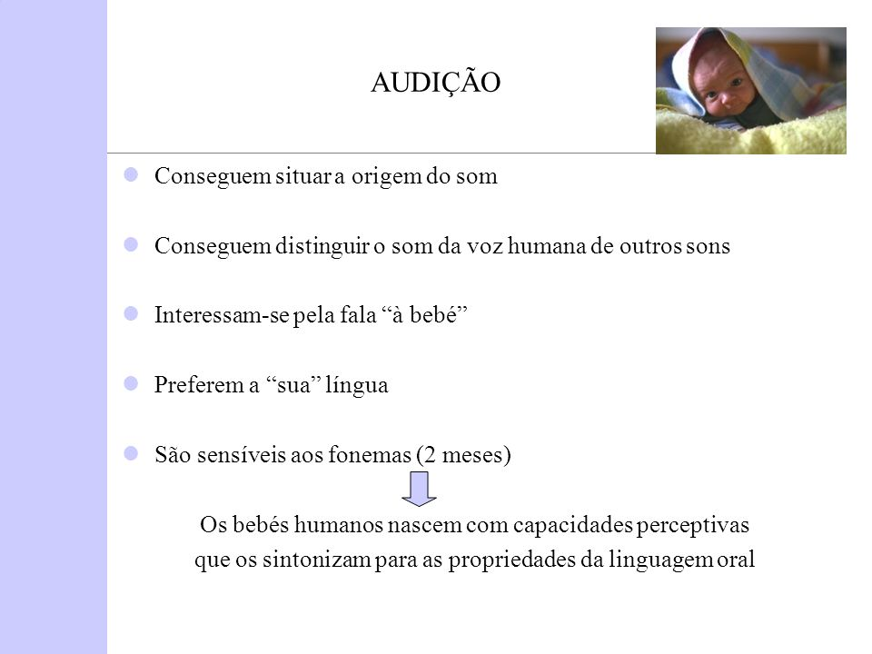 AUDIÇÃO Conseguem situar a origem do som Conseguem distinguir o som da voz humana de outros sons Interessam-se pela fala à bebé Preferem a sua língua
