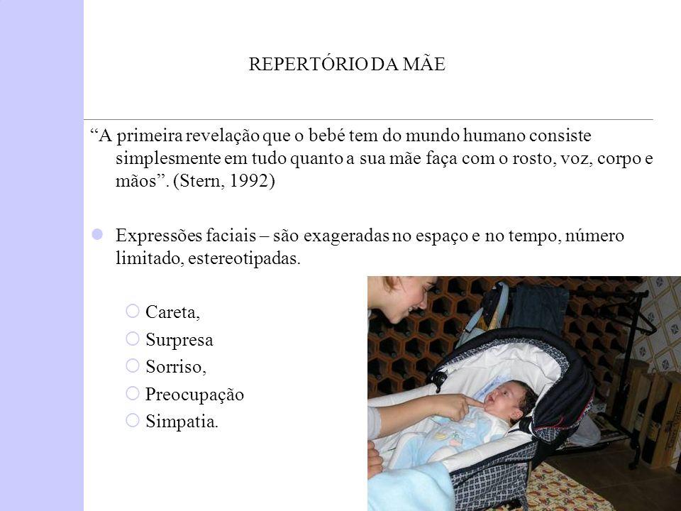 REPERTÓRIO DA MÃE A primeira revelação que o bebé tem do mundo humano consiste simplesmente em tudo quanto a sua mãe faça com o rosto, voz, corpo e mã
