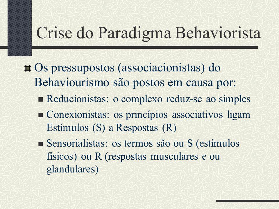 Crise do Paradigma Behaviorista Os pressupostos (associacionistas) do Behaviourismo são postos em causa por: Reducionistas: o complexo reduz-se ao simples Conexionistas: os princípios associativos ligam Estímulos (S) a Respostas (R) Sensorialistas: os termos são ou S (estímulos físicos) ou R (respostas musculares e ou glandulares)