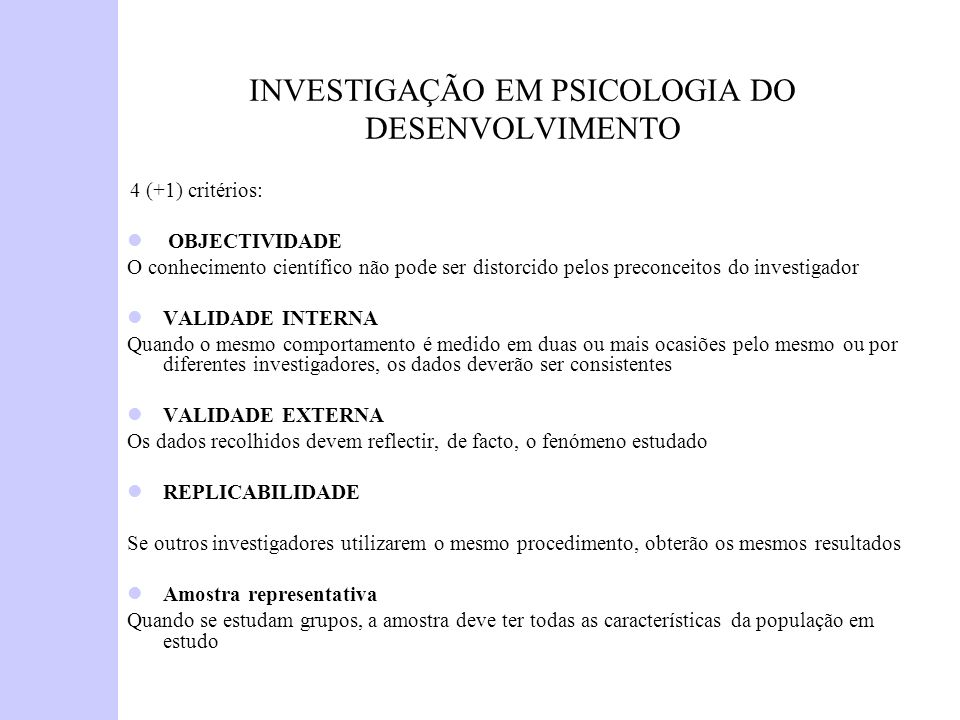 INVESTIGAÇÃO EM PSICOLOGIA DO DESENVOLVIMENTO 4 (+1) critérios: OBJECTIVIDADE O conhecimento científico não pode ser distorcido pelos preconceitos do