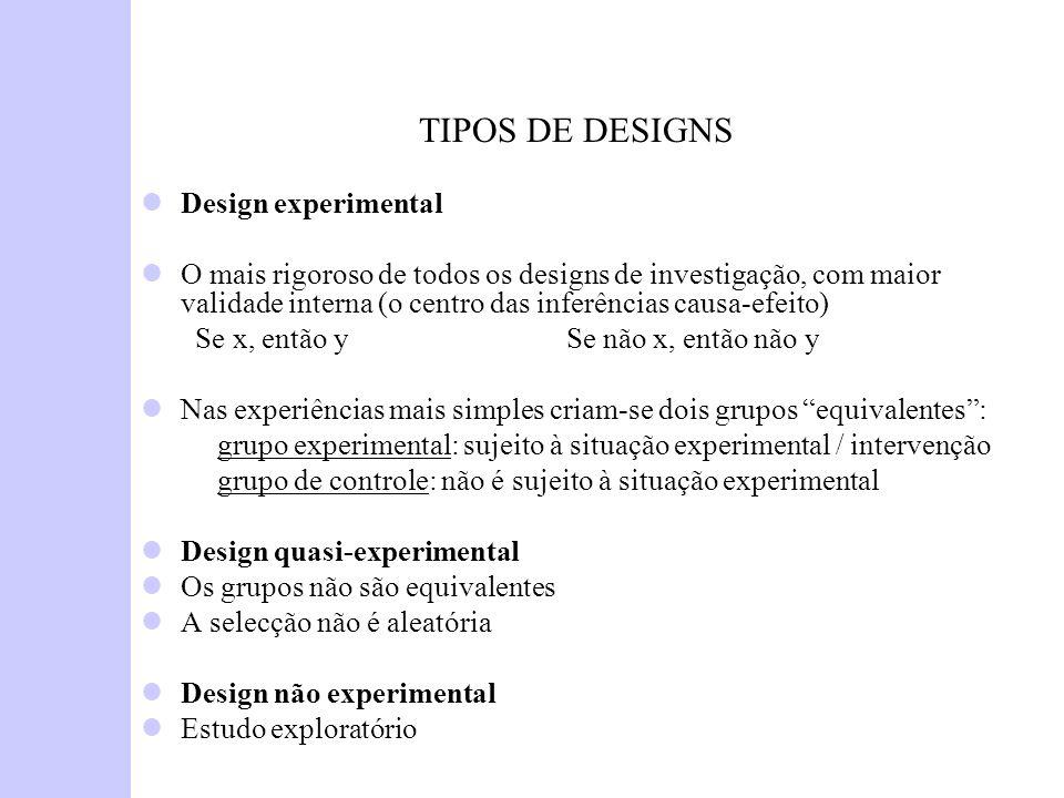 TIPOS DE DESIGNS Design experimental O mais rigoroso de todos os designs de investigação, com maior validade interna (o centro das inferências causa-e