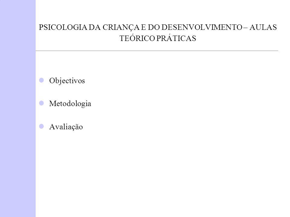 PSICOLOGIA DA CRIANÇA E DO DESENVOLVIMENTO – AULAS TEÓRICO PRÁTICAS Objectivos Metodologia Avaliação