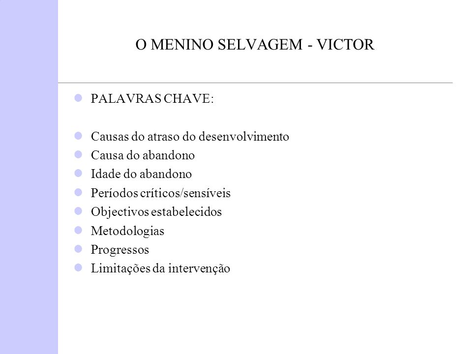 O MENINO SELVAGEM - VICTOR PALAVRAS CHAVE: Causas do atraso do desenvolvimento Causa do abandono Idade do abandono Períodos críticos/sensíveis Objecti