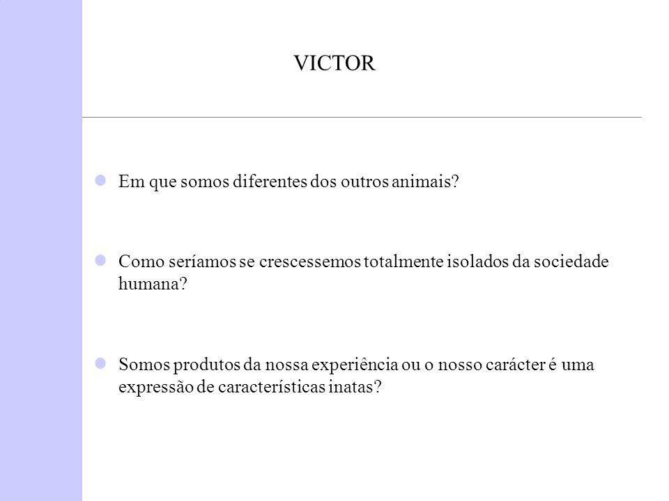 VICTOR Em que somos diferentes dos outros animais? Como seríamos se crescessemos totalmente isolados da sociedade humana? Somos produtos da nossa expe