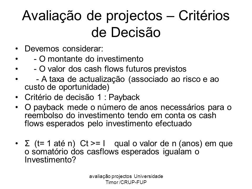 avaliação projectos Universidade Timor /CRUP-FUP Avaliação de projectos – Critérios de Decisão Devemos considerar: - O montante do investimento - O valor dos cash flows futuros previstos - A taxa de actualização (associado ao risco e ao custo de oportunidade) Critério de decisão 1 : Payback O payback mede o número de anos necessários para o reembolso do investimento tendo em conta os cash flows esperados pelo investimento efectuado Σ (t= 1 até n) Ct >= I qual o valor de n (anos) em que o somatório dos casflows esperados igualam o Investimento?