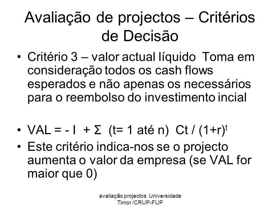 avaliação projectos Universidade Timor /CRUP-FUP Avaliação de projectos – Critérios de Decisão Critério 3 – valor actual líquido Toma em consideração todos os cash flows esperados e não apenas os necessários para o reembolso do investimento incial VAL = - I + Σ (t= 1 até n) Ct / (1+r) t Este critério indica-nos se o projecto aumenta o valor da empresa (se VAL for maior que 0)