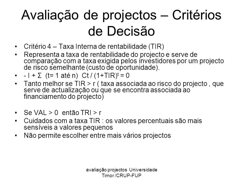 avaliação projectos Universidade Timor /CRUP-FUP Avaliação de projectos – Critérios de Decisão Critério 4 – Taxa Interna de rentabilidade (TIR) Representa a taxa de rentabilidade do projecto e serve de comparação com a taxa exigida pelos investidores por um projecto de risco semelhante (custo de oportunidade).