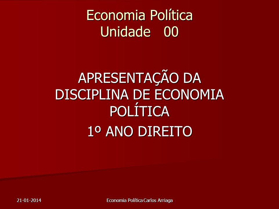21-01-2014Economia Política Carlos Arriaga Economia Política Unidade 00 APRESENTAÇÃO DA DISCIPLINA DE ECONOMIA POLÍTICA 1º ANO DIREITO