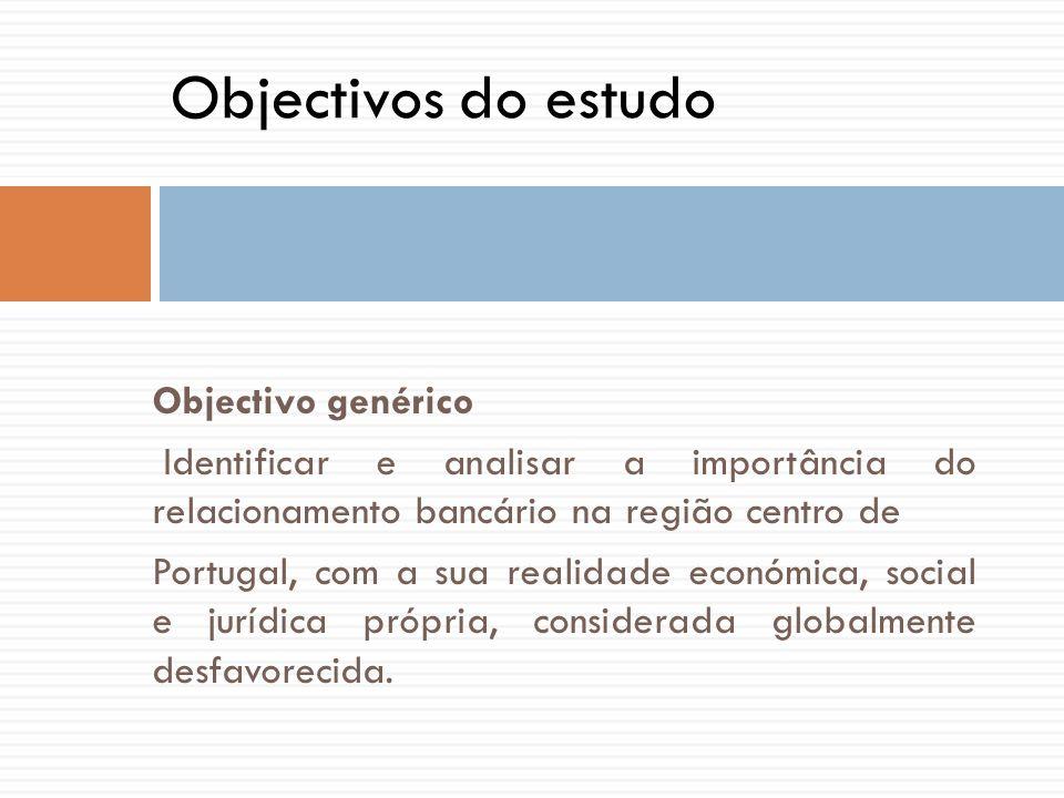 Objectivo genérico Identificar e analisar a importância do relacionamento bancário na região centro de Portugal, com a sua realidade económica, social