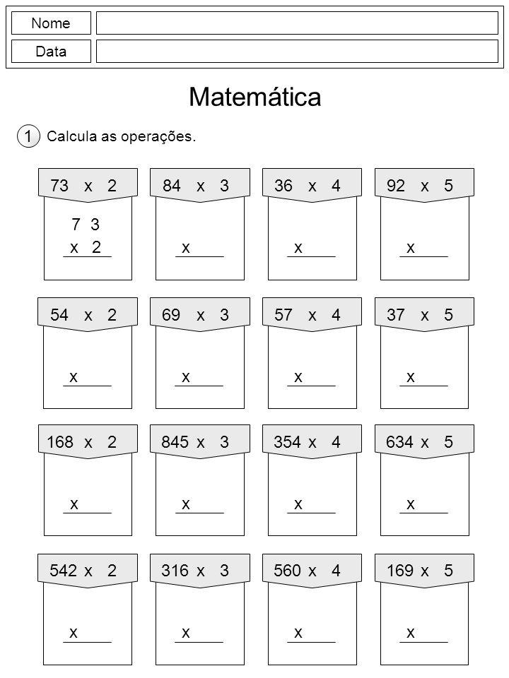 Nome Data Matemática Calcula as operações. 1 84x3 x 73x2 2x 92x5 x 36x4 x 69x3 x 54x2 x 37x5 x 57x4 x 845x3 x 168x2 x 634x5 x 354x4 x 316x3 x 542x2 x