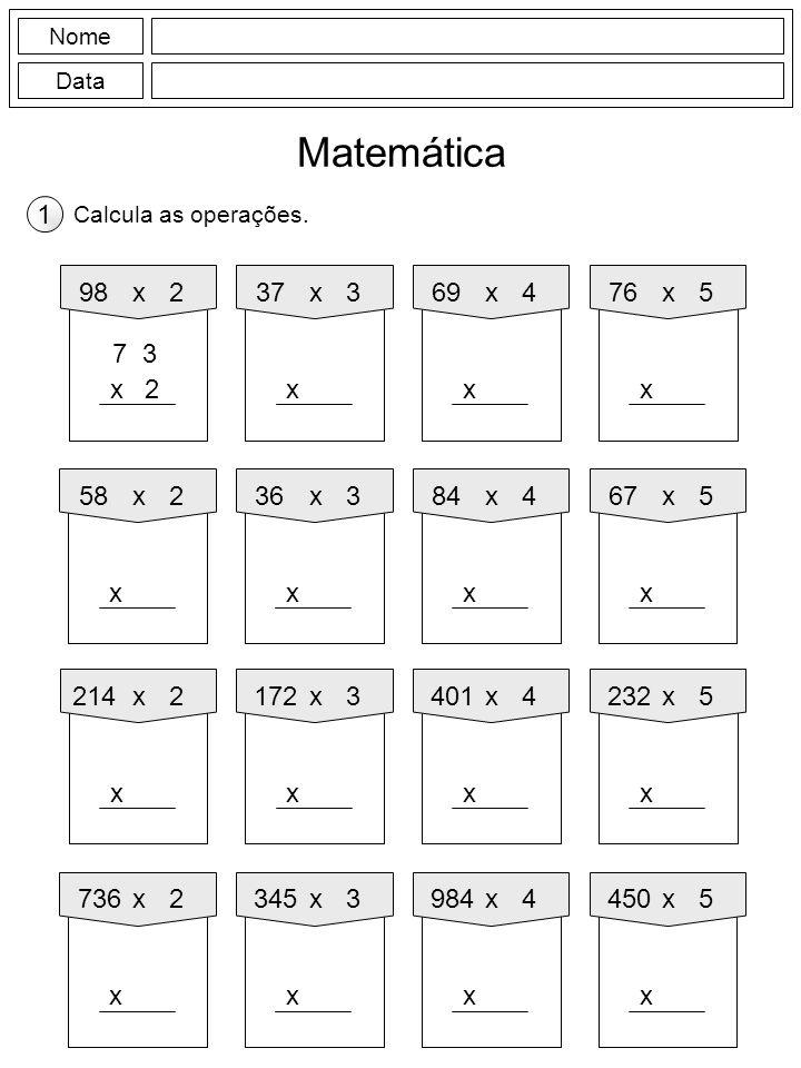 Nome Data Matemática Calcula as operações. 1 37x3 x 98x2 7 3 2x 76x5 x 69x4 x 36x3 x 58x2 x 67x5 x 84x4 x 172x3 x 214x2 x 232x5 x 401x4 x 345x3 x 736x