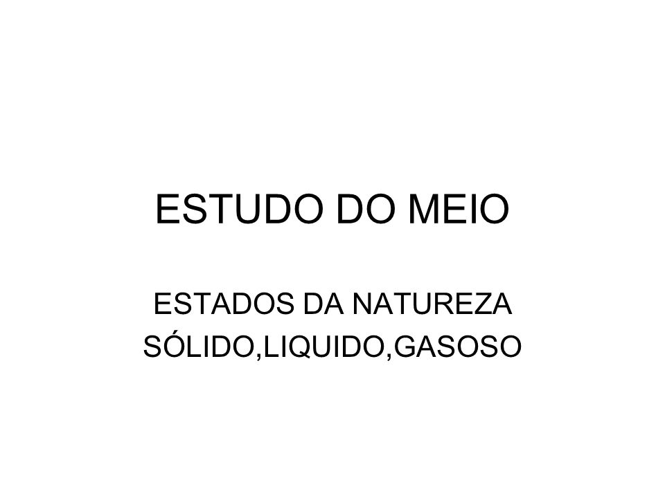 ESTUDO DO MEIO ESTADOS DA NATUREZA SÓLIDO,LIQUIDO,GASOSO
