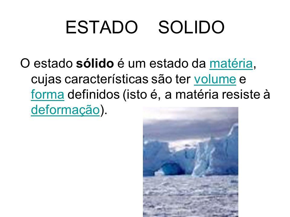ESTADO SOLIDO O estado sólido é um estado da matéria, cujas características são ter volume e forma definidos (isto é, a matéria resiste à deformação).