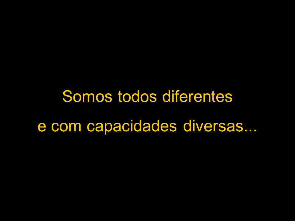 Somos todos diferentes e com capacidades diversas...